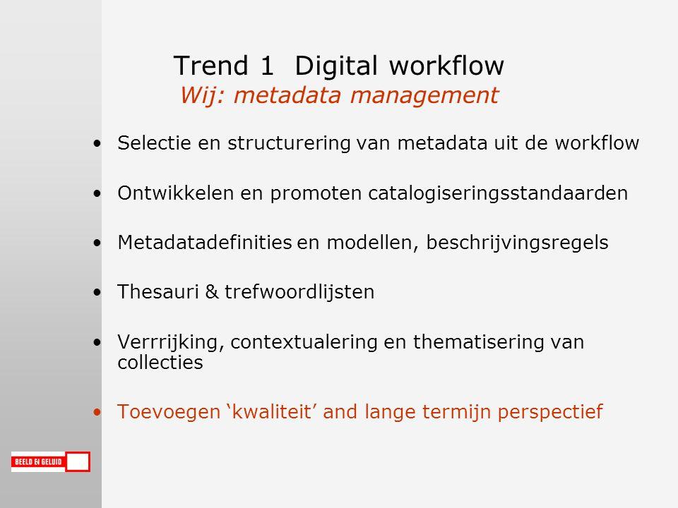 Trend 1 Digital workflow Wij: metadata management Selectie en structurering van metadata uit de workflow Ontwikkelen en promoten catalogiseringsstandaarden Metadatadefinities en modellen, beschrijvingsregels Thesauri & trefwoordlijsten Verrrijking, contextualering en thematisering van collecties Toevoegen 'kwaliteit' and lange termijn perspectief