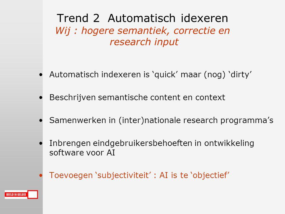 Trend 2 Automatisch idexeren Wij : hogere semantiek, correctie en research input Automatisch indexeren is 'quick' maar (nog) 'dirty' Beschrijven semantische content en context Samenwerken in (inter)nationale research programma's Inbrengen eindgebruikersbehoeften in ontwikkeling software voor AI Toevoegen 'subjectiviteit' : AI is te 'objectief'
