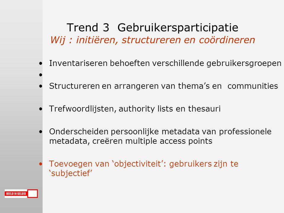 Trend 3 Gebruikersparticipatie Wij : initiëren, structureren en coördineren Inventariseren behoeften verschillende gebruikersgroepen Structureren en arrangeren van thema's en communities Trefwoordlijsten, authority lists en thesauri Onderscheiden persoonlijke metadata van professionele metadata, creëren multiple access points Toevoegen van 'objectiviteit': gebruikers zijn te 'subjectief'