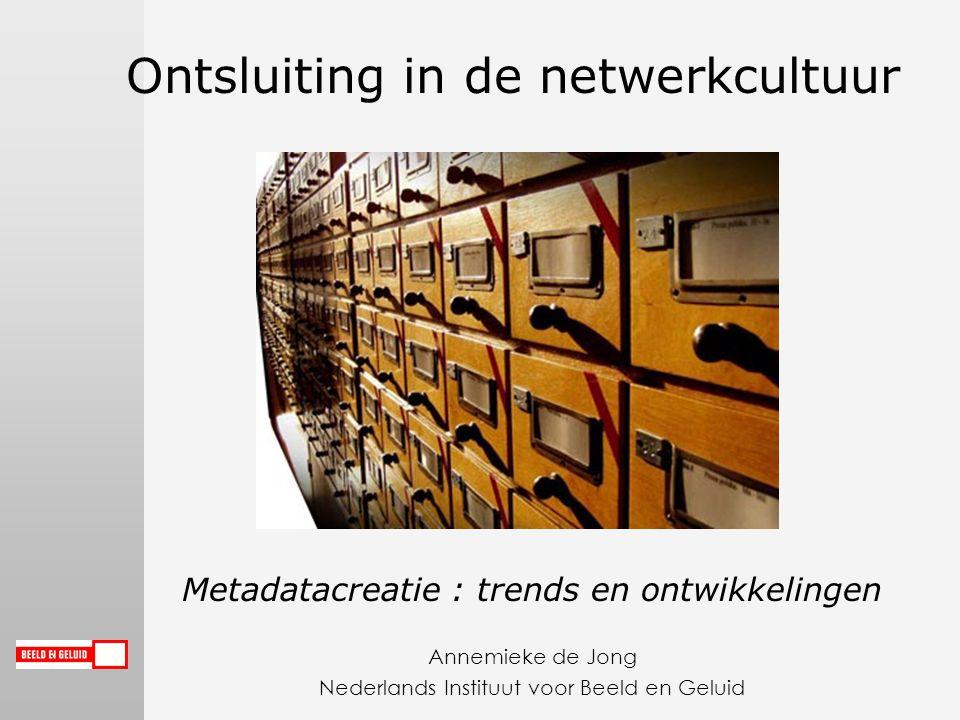 Ontsluiting in de netwerkcultuur Metadatacreatie : trends en ontwikkelingen Annemieke de Jong Nederlands Instituut voor Beeld en Geluid