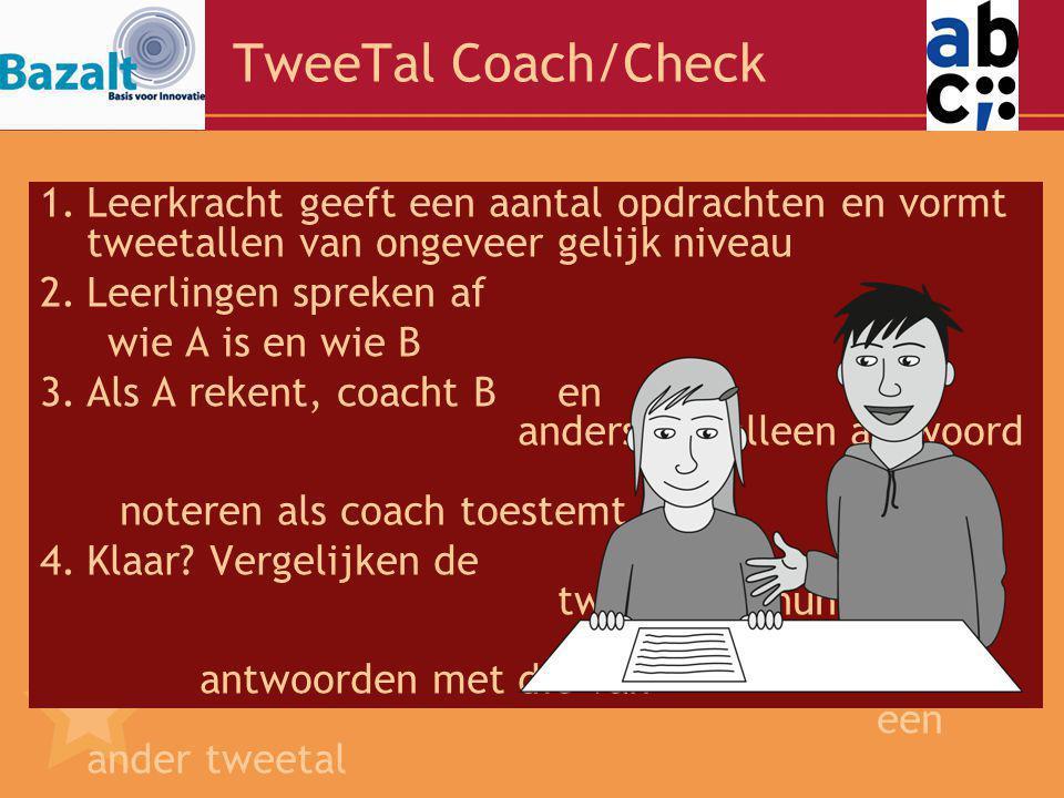 TweeTal Coach/Check 1.Leerkracht geeft een aantal opdrachten en vormt tweetallen van ongeveer gelijk niveau 2.Leerlingen spreken af wie A is en wie B 3.Als A rekent, coacht Ben andersom, alleen antwoord noteren als coach toestemt.