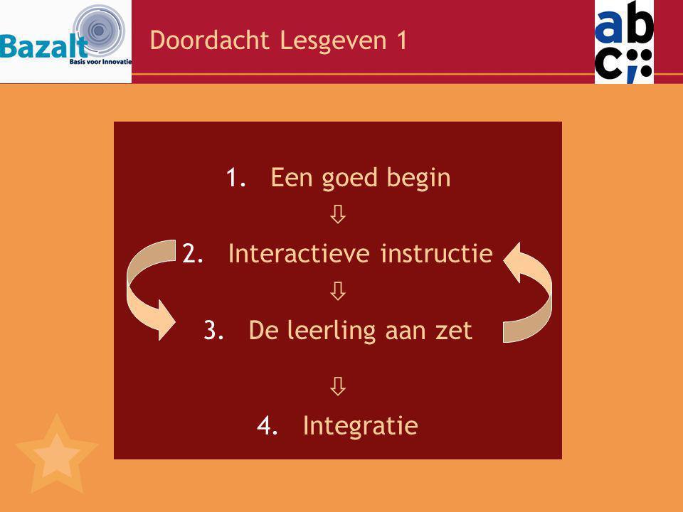 Doordacht Lesgeven 1 1.Een goed begin  2.Interactieve instructie  3.De leerling aan zet  4.Integratie
