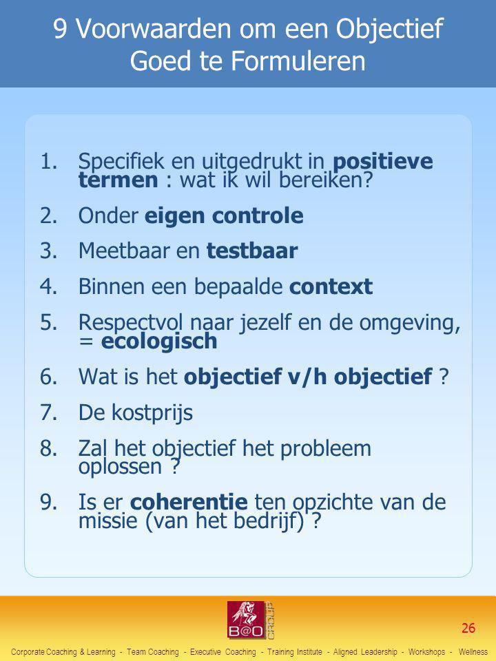 9 Voorwaarden om een Objectief Goed te Formuleren 1.Specifiek en uitgedrukt in positieve termen : wat ik wil bereiken? 2.Onder eigen controle 3.Meetba