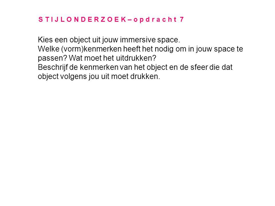 S T I J L O N D E R Z O E K – o p d r a c h t 7 Kies een object uit jouw immersive space. Welke (vorm)kenmerken heeft het nodig om in jouw space te pa