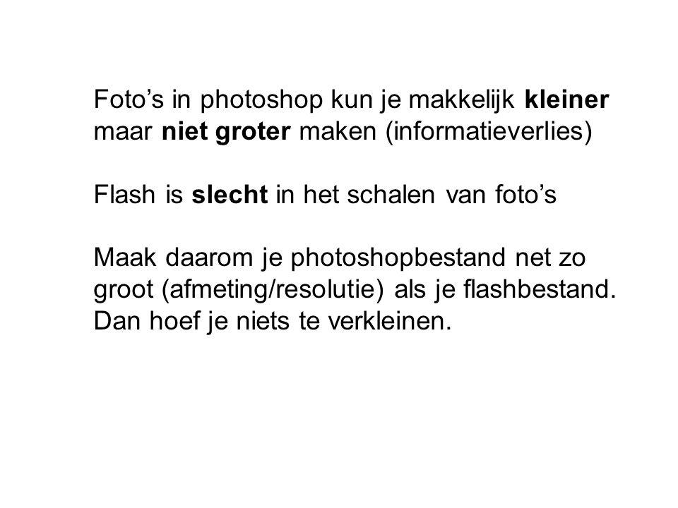 Foto's in photoshop kun je makkelijk kleiner maar niet groter maken (informatieverlies) Flash is slecht in het schalen van foto's Maak daarom je photo