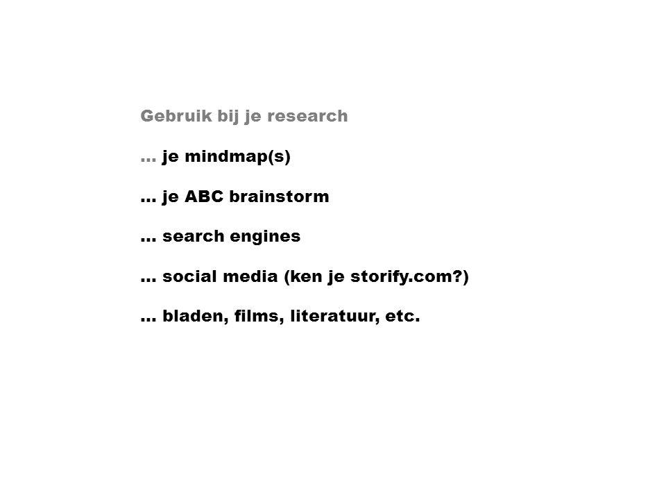 Gebruik bij je research … je mindmap(s) … je ABC brainstorm … search engines … social media (ken je storify.com?) … bladen, films, literatuur, etc.