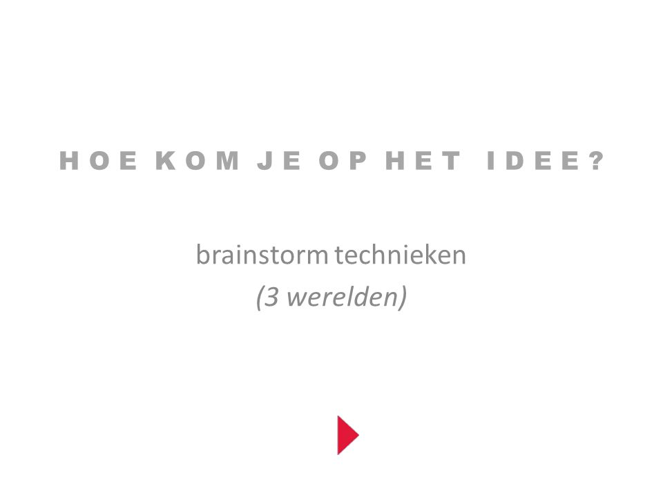 H O E K O M J E O P H E T I D E E ? brainstorm technieken (3 werelden)