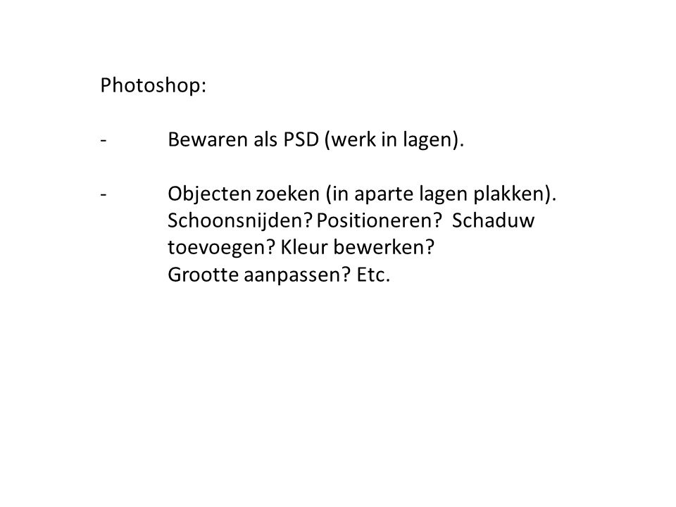 Photoshop: -Bewaren als PSD (werk in lagen). -Objecten zoeken (in aparte lagen plakken). Schoonsnijden? Positioneren? Schaduw toevoegen? Kleur bewerke