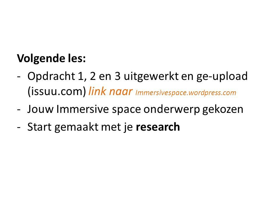 Volgende les: -Opdracht 1, 2 en 3 uitgewerkt en ge-upload (issuu.com) link naar Immersivespace.wordpress.com -Jouw Immersive space onderwerp gekozen -