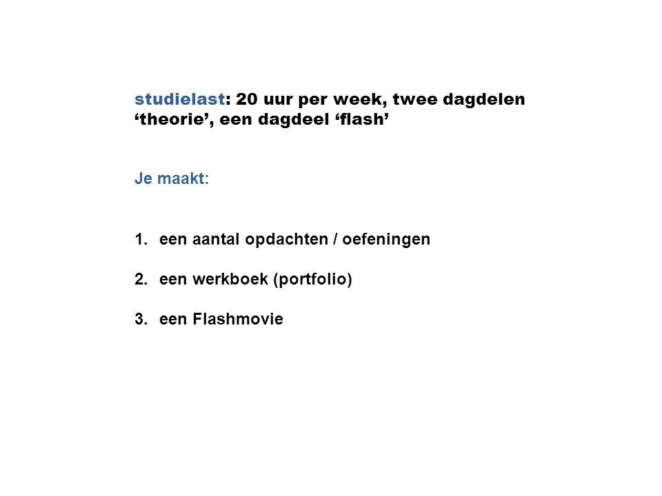 studielast: 20 uur per week, twee dagdelen 'theorie', een dagdeel 'flash' Je maakt: 1.een aantal opdachten / oefeningen 2.een werkboek (portfolio) 3.e
