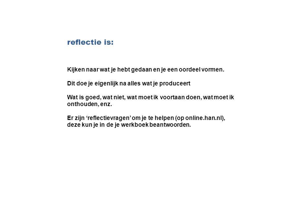 reflectie is: Kijken naar wat je hebt gedaan en je een oordeel vormen. Dit doe je eigenlijk na alles wat je produceert Wat is goed, wat niet, wat moet