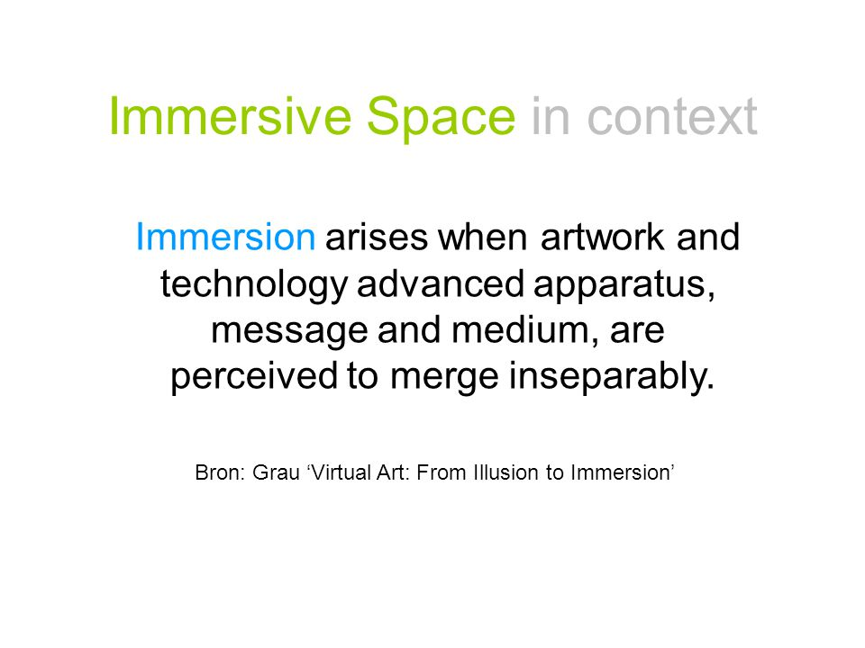 Immersive Space in context Immersion arises when artwork and technology advanced apparatus, message and medium, are perceived to merge inseparably. Br