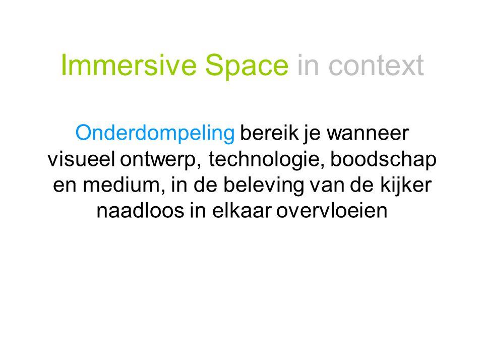 Immersive Space in context Onderdompeling bereik je wanneer visueel ontwerp, technologie, boodschap en medium, in de beleving van de kijker naadloos i