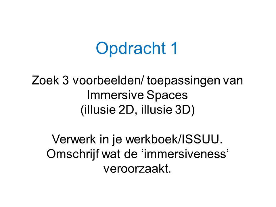 Opdracht 1 Zoek 3 voorbeelden/ toepassingen van Immersive Spaces (illusie 2D, illusie 3D) Verwerk in je werkboek/ISSUU. Omschrijf wat de 'immersivenes
