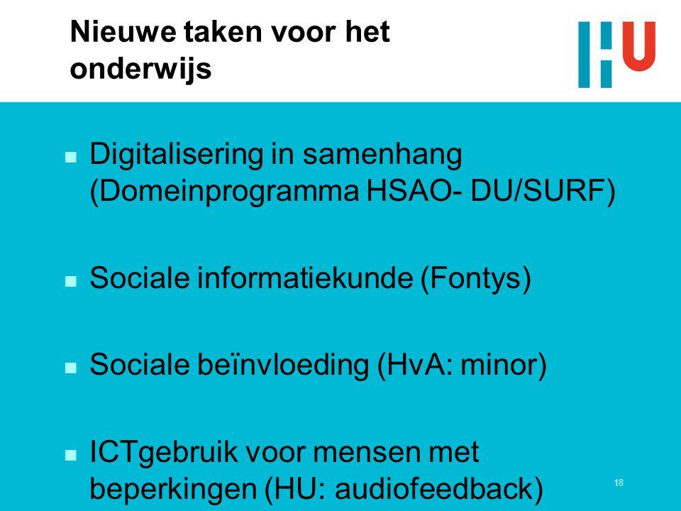 18 Nieuwe taken voor het onderwijs n Digitalisering in samenhang (Domeinprogramma HSAO- DU/SURF) n Sociale informatiekunde (Fontys) n Sociale beïnvloeding (HvA: minor) n ICTgebruik voor mensen met beperkingen (HU: audiofeedback)