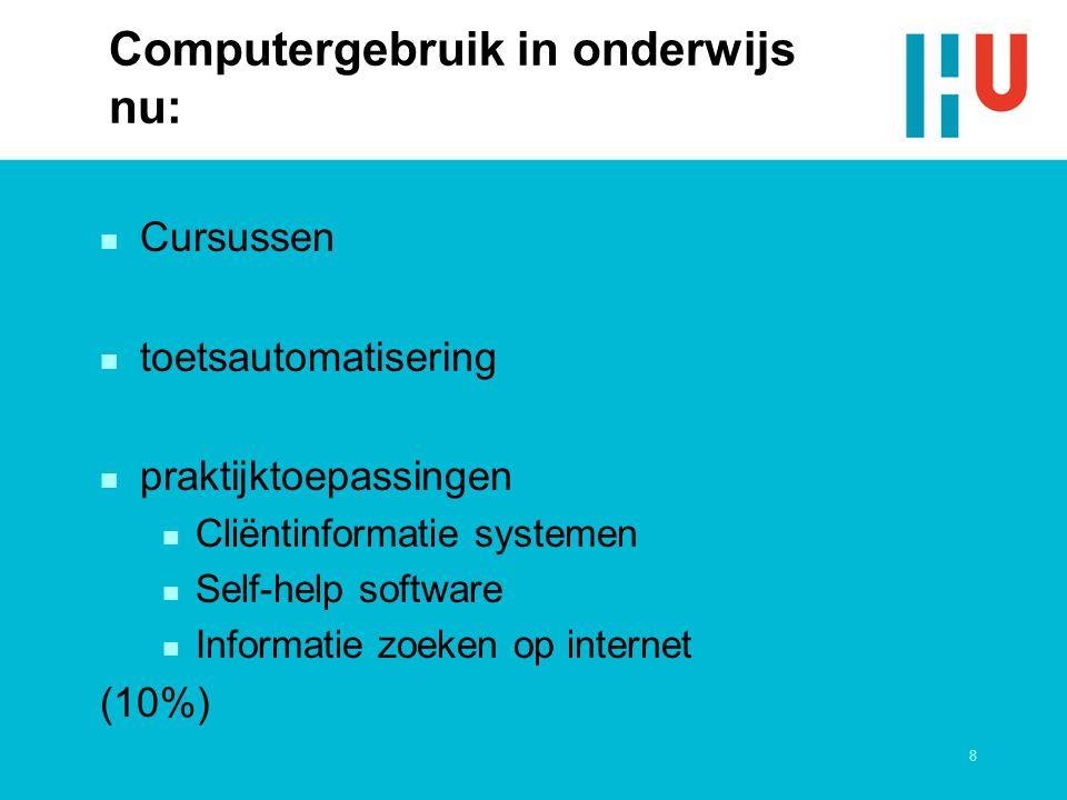 8 Computergebruik in onderwijs nu: n Cursussen n toetsautomatisering n praktijktoepassingen n Cliëntinformatie systemen n Self-help software n Informatie zoeken op internet (10%)