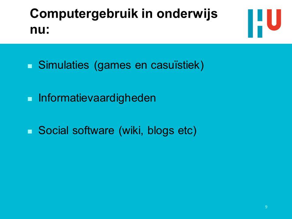 9 Computergebruik in onderwijs nu: n Simulaties (games en casuïstiek) n Informatievaardigheden n Social software (wiki, blogs etc)