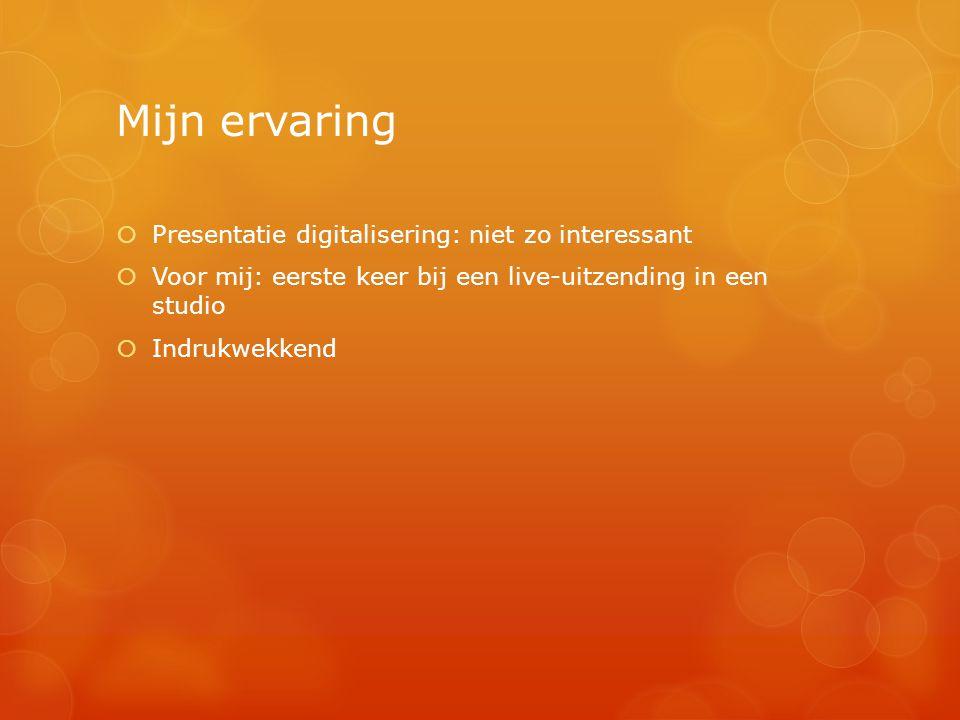 Mijn ervaring  Presentatie digitalisering: niet zo interessant  Voor mij: eerste keer bij een live-uitzending in een studio  Indrukwekkend