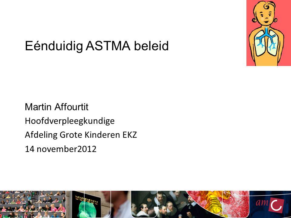 Eénduidig ASTMA beleid Martin Affourtit Hoofdverpleegkundige Afdeling Grote Kinderen EKZ 14 november2012