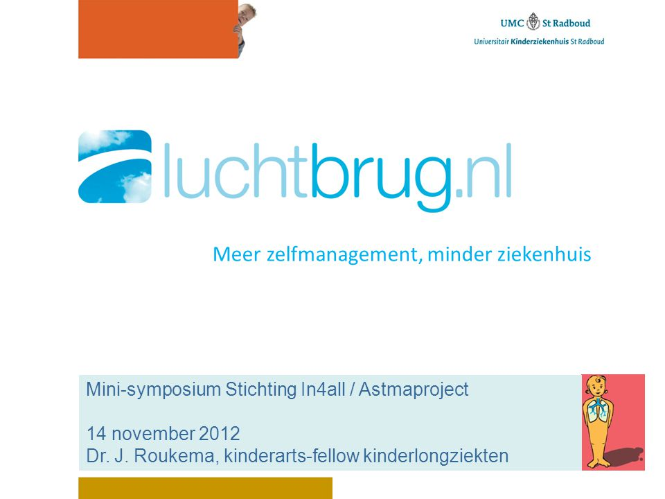 Meer zelfmanagement, minder ziekenhuis Mini-symposium Stichting In4all / Astmaproject 14 november 2012 Dr. J. Roukema, kinderarts-fellow kinderlongzie