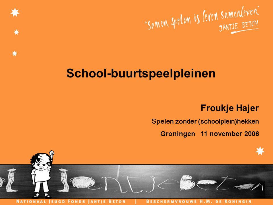 C H I L D F R I E N D L Y C I T I E S School-buurtspeelpleinen Froukje Hajer Spelen zonder (schoolplein)hekken Groningen 11 november 2006