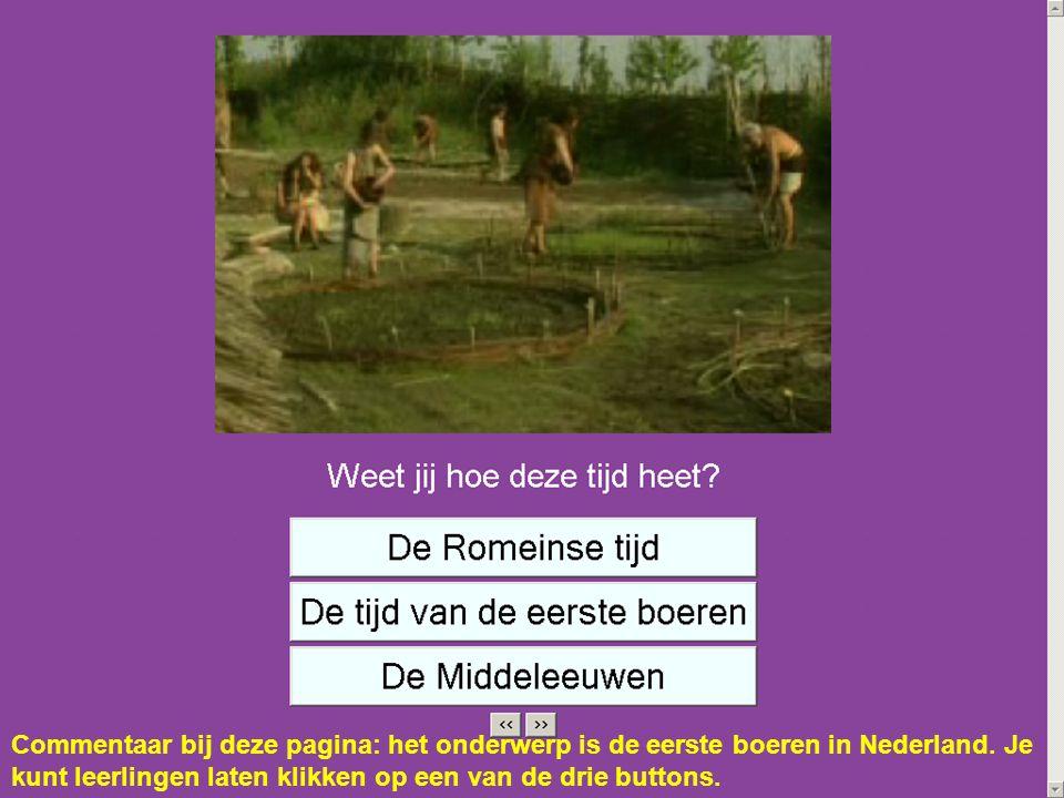 Commentaar bij deze pagina: het onderwerp is de eerste boeren in Nederland. Je kunt leerlingen laten klikken op een van de drie buttons.