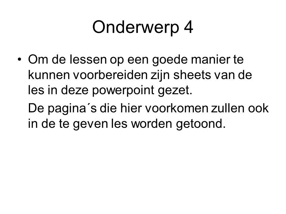 Onderwerp 4 Om de lessen op een goede manier te kunnen voorbereiden zijn sheets van de les in deze powerpoint gezet.