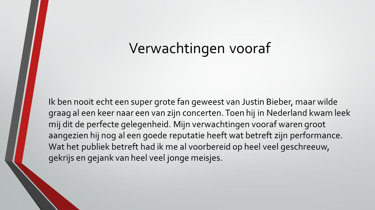 Verwachtingen vooraf Ik ben nooit echt een super grote fan geweest van Justin Bieber, maar wilde graag al een keer naar een van zijn concerten.