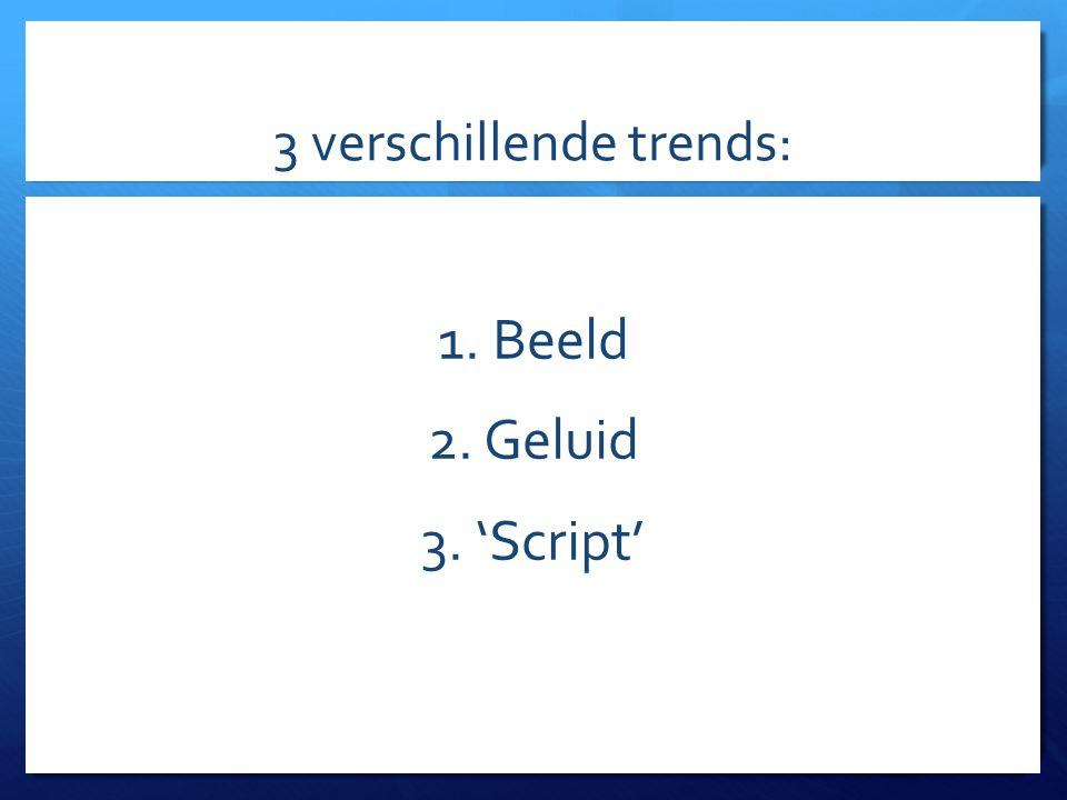 3 verschillende trends: 1. Beeld 2. Geluid 3. 'Script'