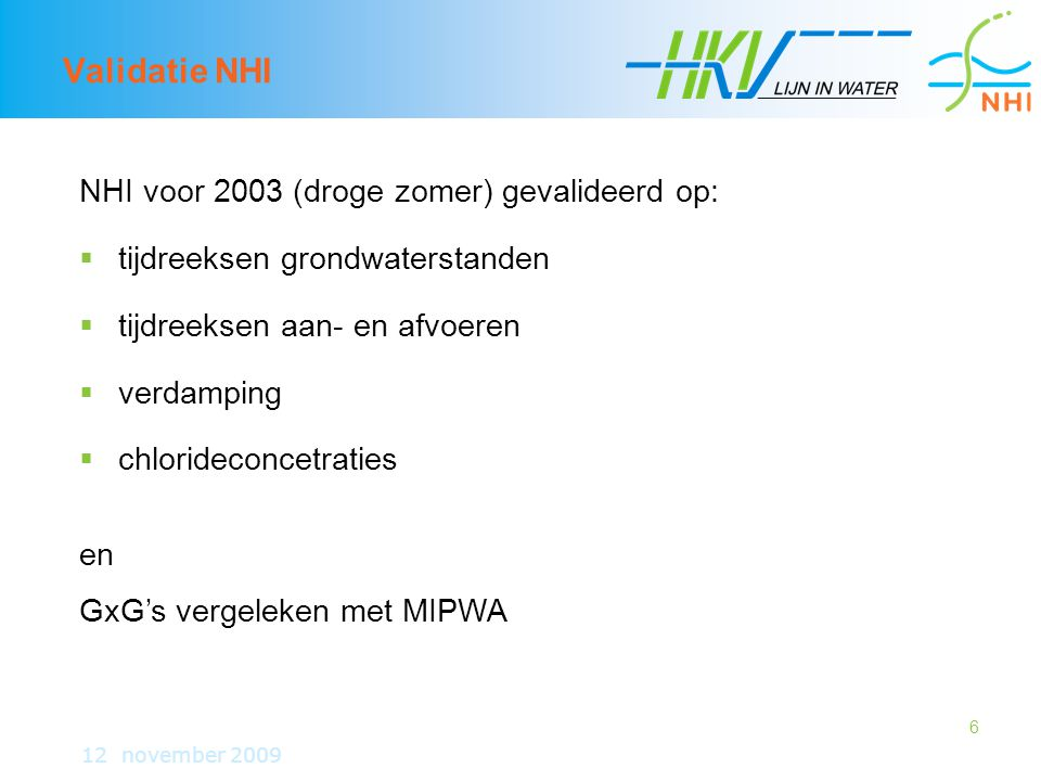 6 Validatie NHI 12 november 2009 NHI voor 2003 (droge zomer) gevalideerd op:  tijdreeksen grondwaterstanden  tijdreeksen aan- en afvoeren  verdamping  chlorideconcetraties en GxG's vergeleken met MIPWA