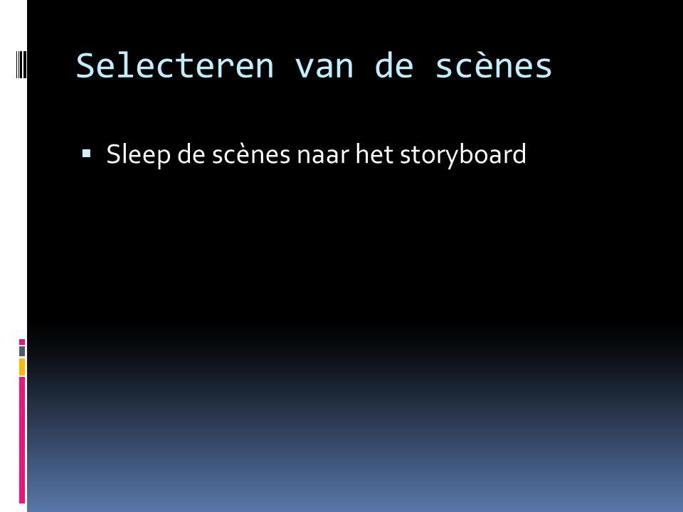 Selecteren van de scènes  Sleep de scènes naar het storyboard