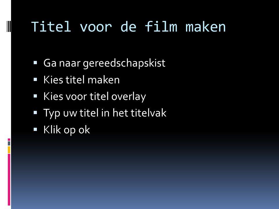 Titel voor de film maken  Ga naar gereedschapskist  Kies titel maken  Kies voor titel overlay  Typ uw titel in het titelvak  Klik op ok