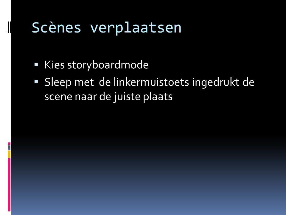 Scènes verplaatsen  Kies storyboardmode  Sleep met de linkermuistoets ingedrukt de scene naar de juiste plaats