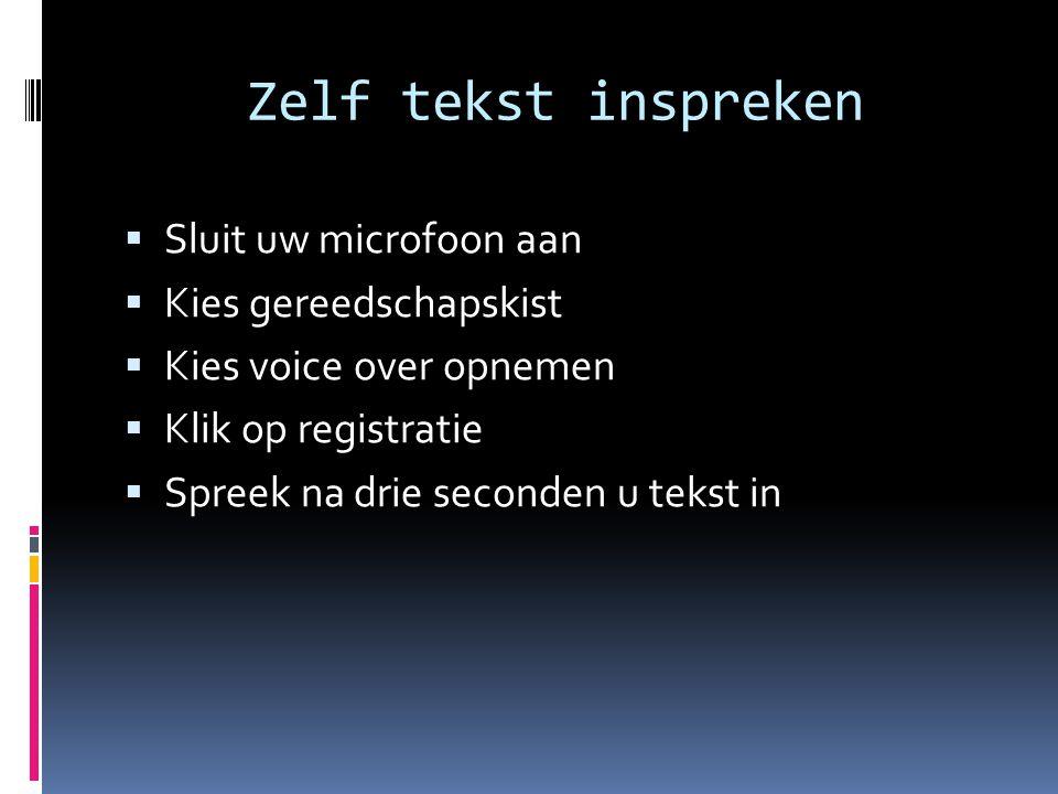 Zelf tekst inspreken  Sluit uw microfoon aan  Kies gereedschapskist  Kies voice over opnemen  Klik op registratie  Spreek na drie seconden u teks