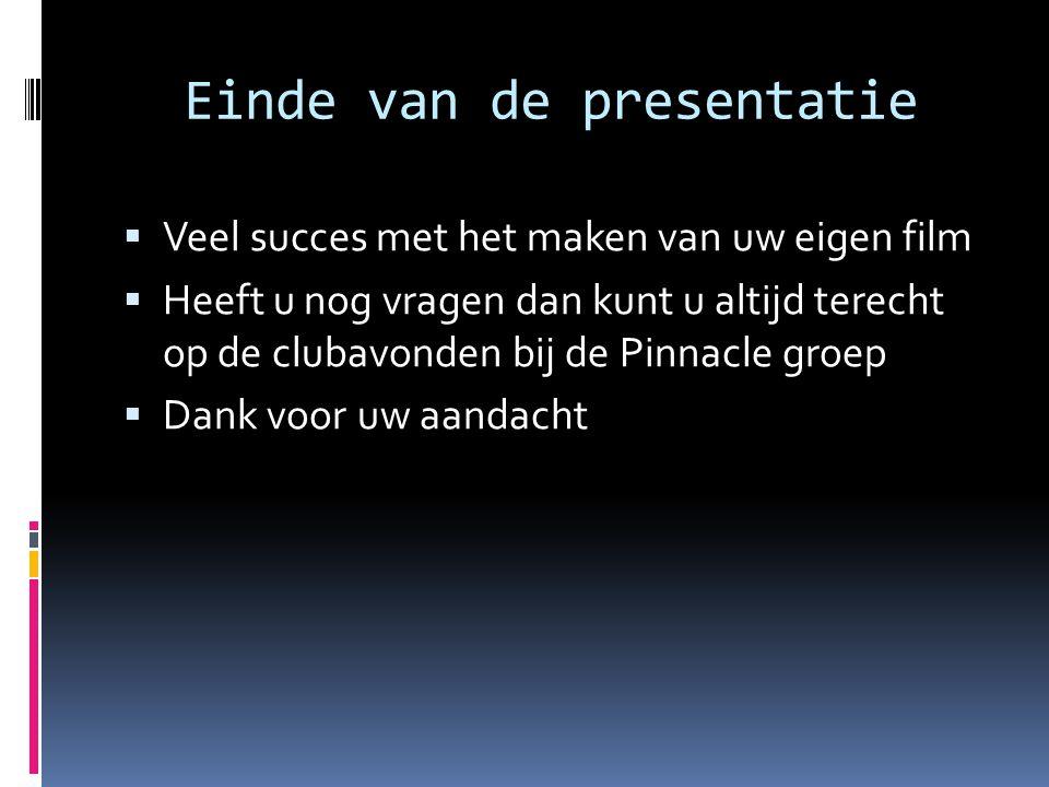 Einde van de presentatie  Veel succes met het maken van uw eigen film  Heeft u nog vragen dan kunt u altijd terecht op de clubavonden bij de Pinnacl