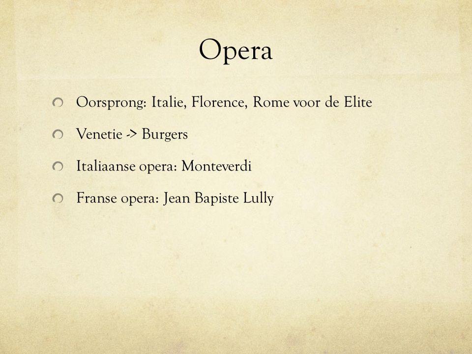 Opera Oorsprong: Italie, Florence, Rome voor de Elite Venetie -> Burgers Italiaanse opera: Monteverdi Franse opera: Jean Bapiste Lully