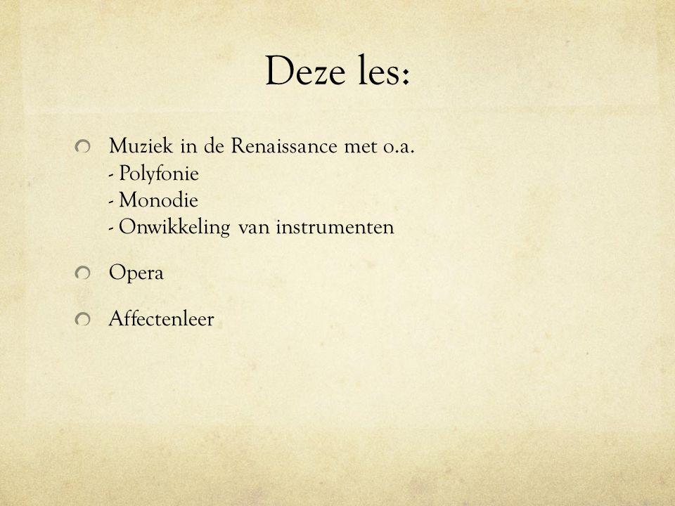 Deze les: Muziek in de Renaissance met o.a. - Polyfonie - Monodie - Onwikkeling van instrumenten Opera Affectenleer