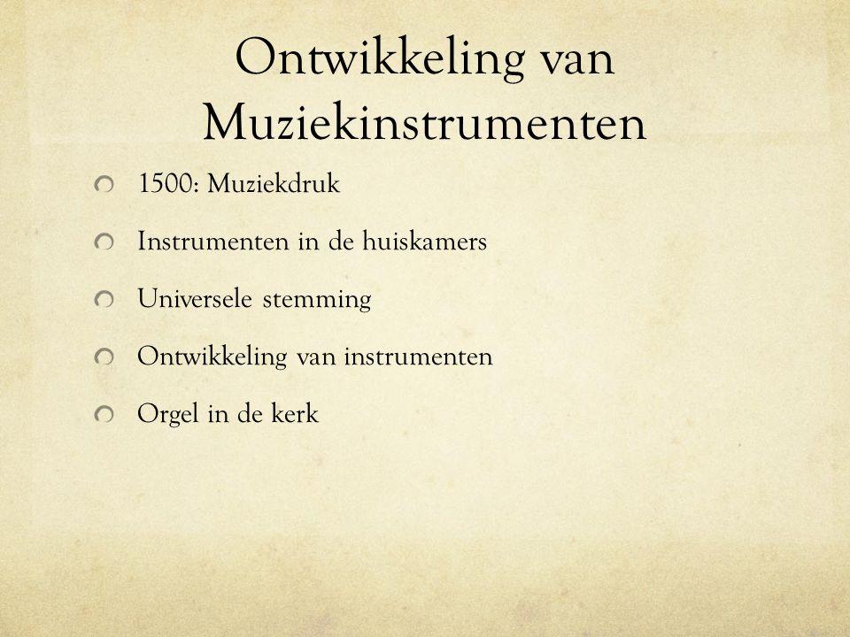 Ontwikkeling van Muziekinstrumenten 1500: Muziekdruk Instrumenten in de huiskamers Universele stemming Ontwikkeling van instrumenten Orgel in de kerk