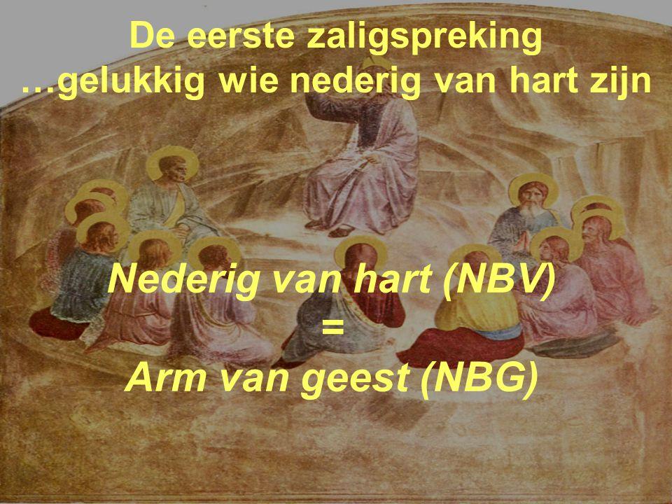 De eerste zaligspreking …gelukkig wie nederig van hart zijn Nederig van hart (NBV) = Arm van geest (NBG)