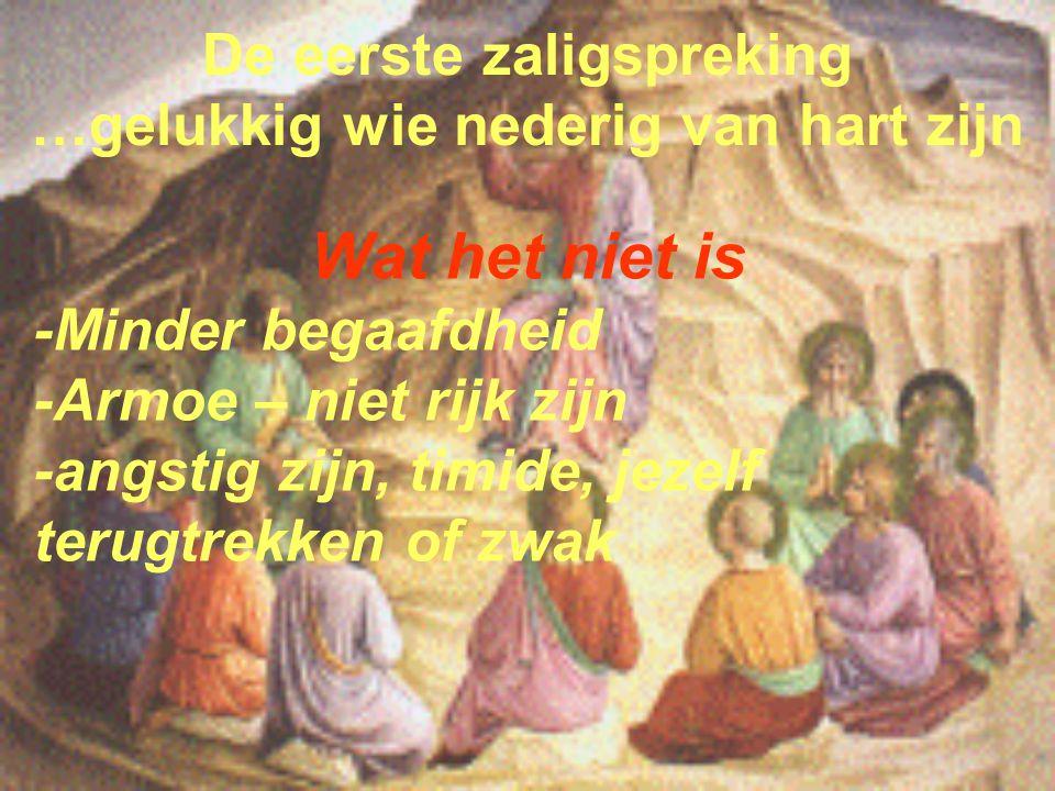 De eerste zaligspreking …gelukkig wie nederig van hart zijn Wat het niet is -Minder begaafdheid -Armoe – niet rijk zijn -angstig zijn, timide, jezelf