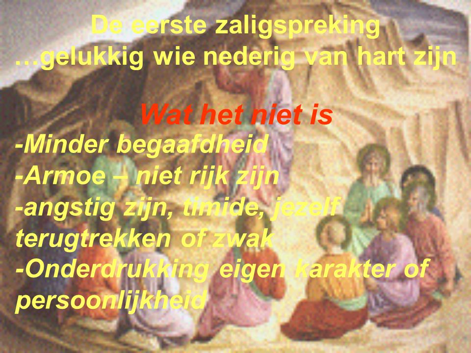 De eerste zaligspreking …gelukkig wie nederig van hart zijn Wat het niet is -Onderdrukking eigen karakter of persoonlijkheid -Minder begaafdheid -Armo