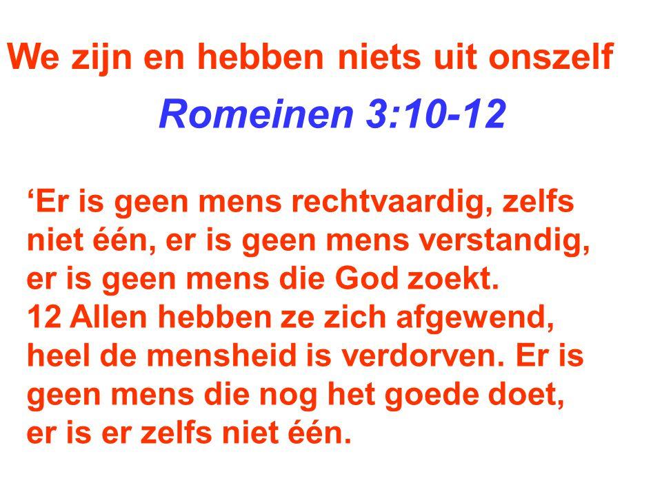 We zijn en hebben niets uit onszelf Romeinen 3:10-12 'Er is geen mens rechtvaardig, zelfs niet één, er is geen mens verstandig, er is geen mens die Go
