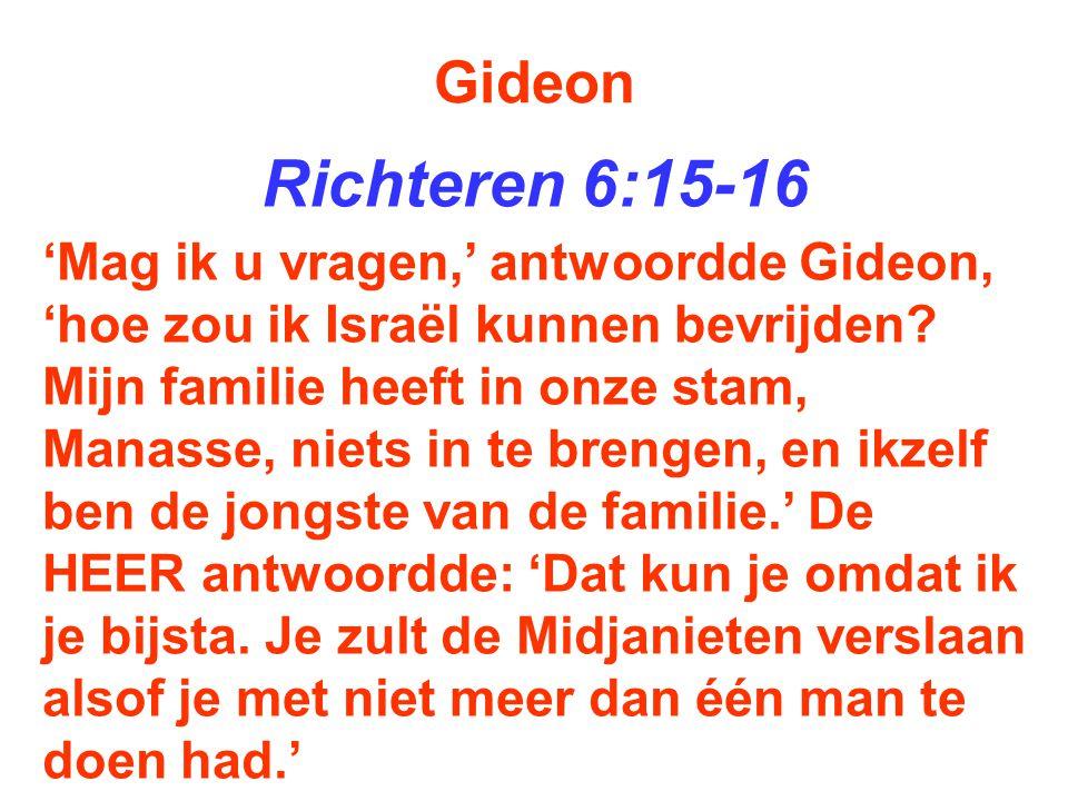 Gideon Richteren 6:15-16 'Mag ik u vragen,' antwoordde Gideon, 'hoe zou ik Israël kunnen bevrijden? Mijn familie heeft in onze stam, Manasse, niets in