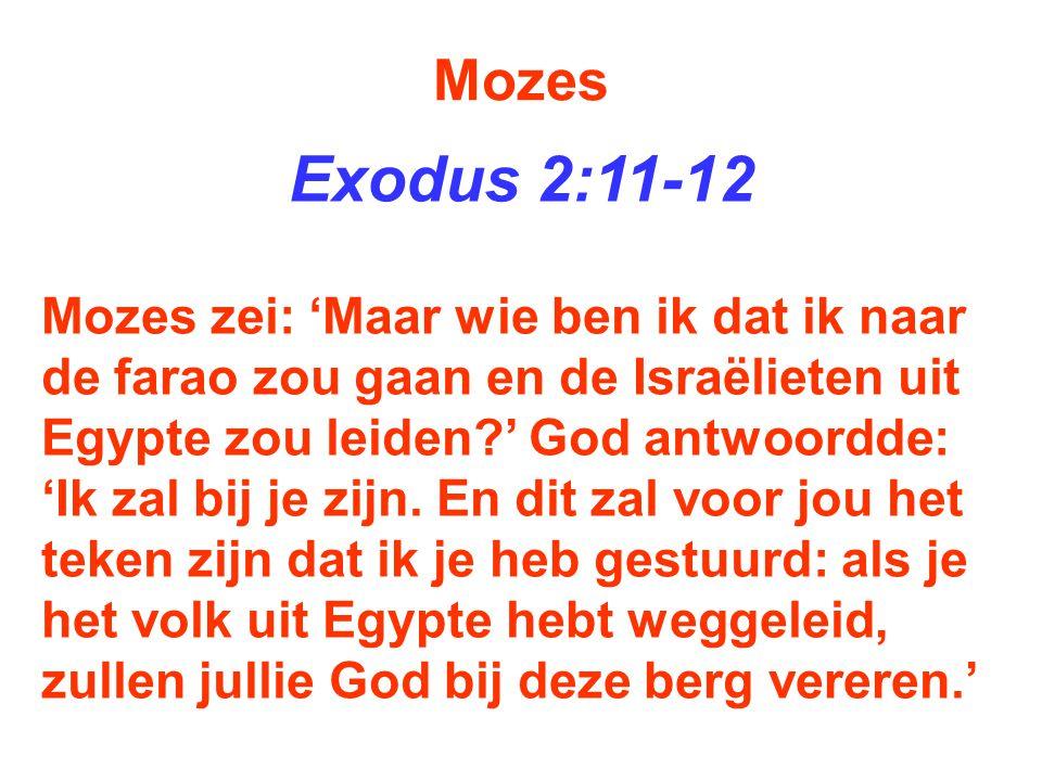 Mozes Exodus 2:11-12 Mozes zei: 'Maar wie ben ik dat ik naar de farao zou gaan en de Israëlieten uit Egypte zou leiden?' God antwoordde: 'Ik zal bij j