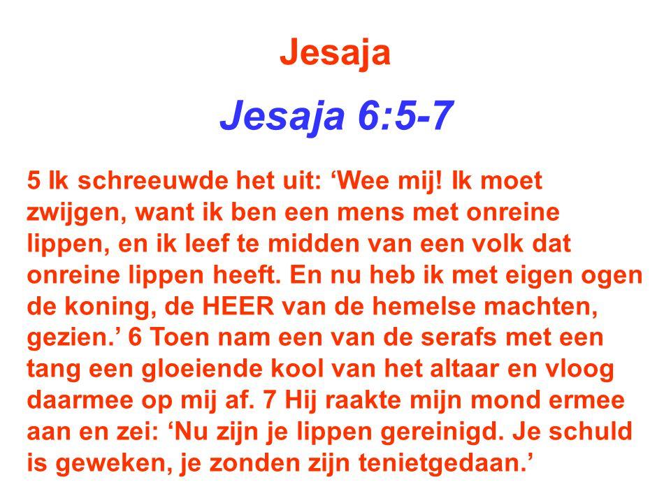 Jesaja Jesaja 6:5-7 5 Ik schreeuwde het uit: 'Wee mij! Ik moet zwijgen, want ik ben een mens met onreine lippen, en ik leef te midden van een volk dat