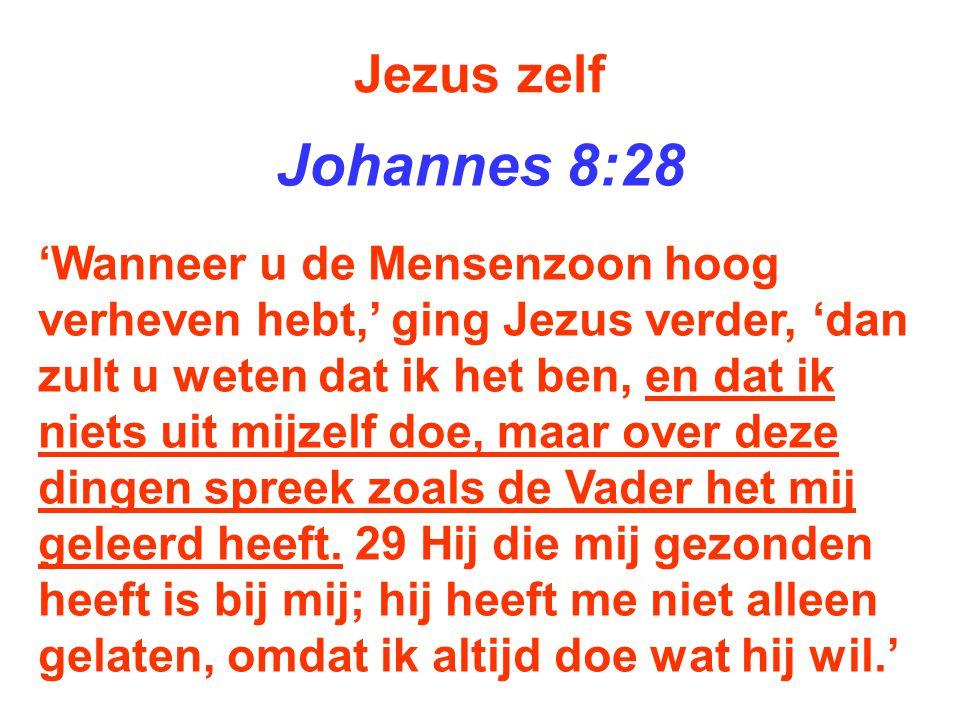 Jezus zelf Johannes 8:28 'Wanneer u de Mensenzoon hoog verheven hebt,' ging Jezus verder, 'dan zult u weten dat ik het ben, en dat ik niets uit mijzel