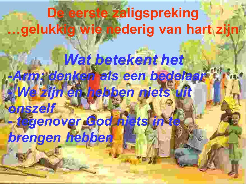 De eerste zaligspreking …gelukkig wie nederig van hart zijn Wat betekent het - tegenover God niets in te brengen hebben -Arm: denken als een bedelaar