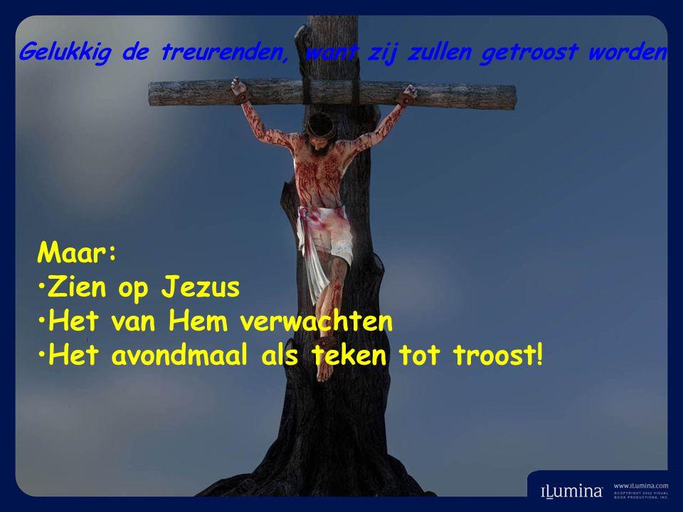 Gelukkig de treurenden, want zij zullen getroost worden Maar: Zien op Jezus Het van Hem verwachten Het avondmaal als teken tot troost!