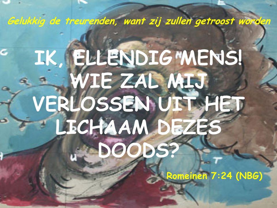 IK, ELLENDIG MENS! WIE ZAL MIJ VERLOSSEN UIT HET LICHAAM DEZES DOODS? Romeinen 7:24 (NBG) Gelukkig de treurenden, want zij zullen getroost worden