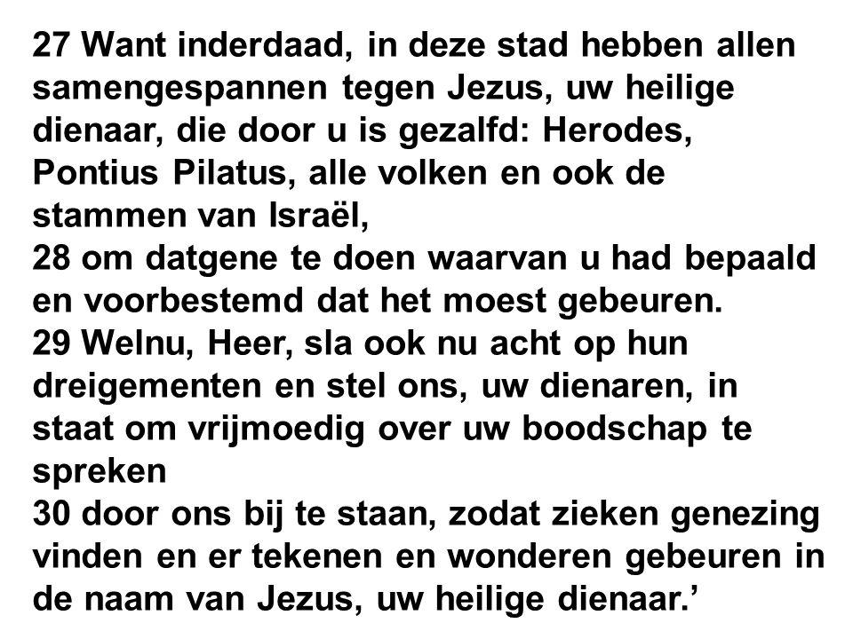 27 Want inderdaad, in deze stad hebben allen samengespannen tegen Jezus, uw heilige dienaar, die door u is gezalfd: Herodes, Pontius Pilatus, alle vol
